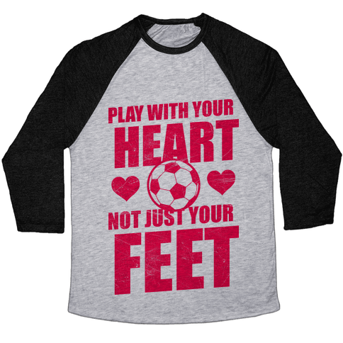 Play With Your Heart Not Just Your Feet Baseball Tee
