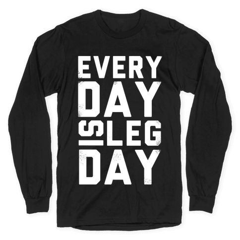 Everyday is Leg Day! Long Sleeve T-Shirt
