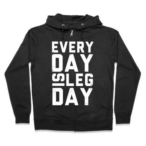 Everyday is Leg Day! Zip Hoodie