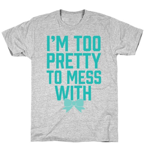 I'm Too Pretty To Mess With T-Shirt