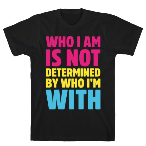 Who I Am Is Not Determined By Who I'm With (Pansexual) T-Shirt