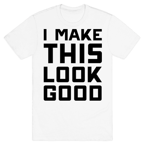 I Make This Look Good Mens T-Shirt
