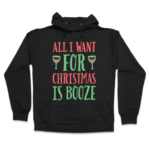 All I Want For Christmas Is Booze Hooded Sweatshirt