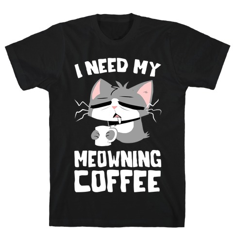 I Need My Meowning Coffee T-Shirt