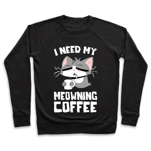 I Need My Meowning Coffee Pullover