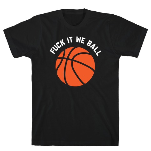 F*** It We Ball (Basketball) T-Shirt