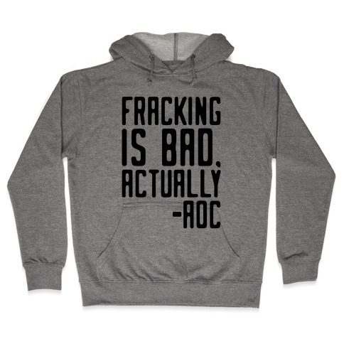Fracking Is Bad Actually AOC quote Hooded Sweatshirt