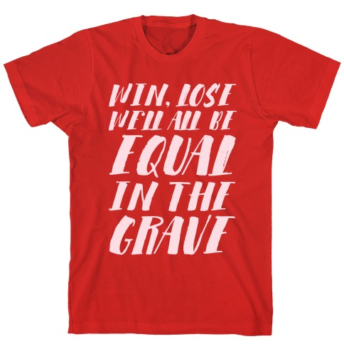 Win, Lose, We'll All Be Equal In The Grave T-Shirt