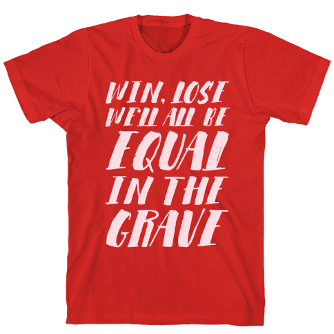 Win, Lose, We'll All Be Equal In The Grave Mens T-Shirt