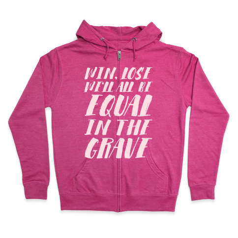 Win, Lose, We'll All Be Equal In The Grave Zip Hoodie