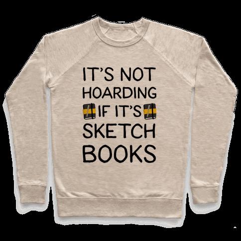 It's Not Hoarding If It's Sketchbooks Pullover