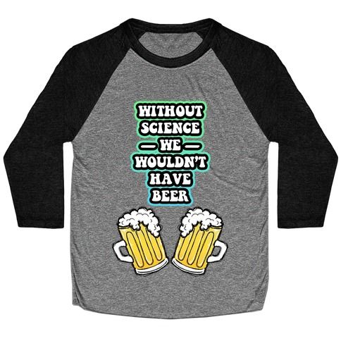 Without Science We Wouldn't Have Beer Baseball Tee