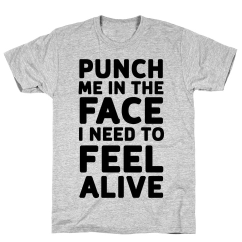 Punch Me In The Face I Need To Feel Alive T-Shirt