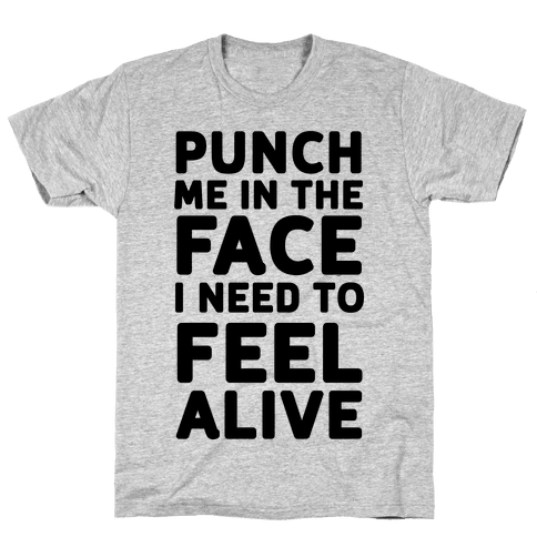Punch Me In The Face I Need To Feel Alive Mens T-Shirt