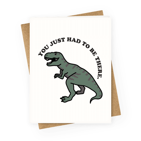 You Just Had To Be There Dinosaur Greeting Card