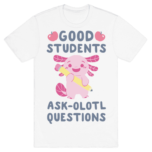 Good Students Ask-olotl Questions Mens T-Shirt