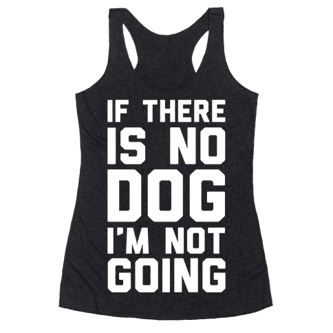If There Is No Dog I'm Not Going Racerback Tank Top