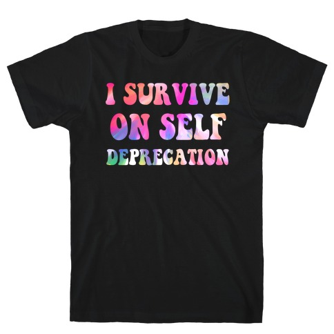 I Survive on Self Deprecation T-Shirt