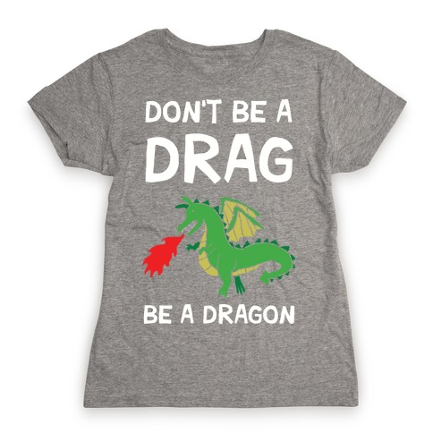 Don't Be A Drag Be A Dragon Womens T-Shirt