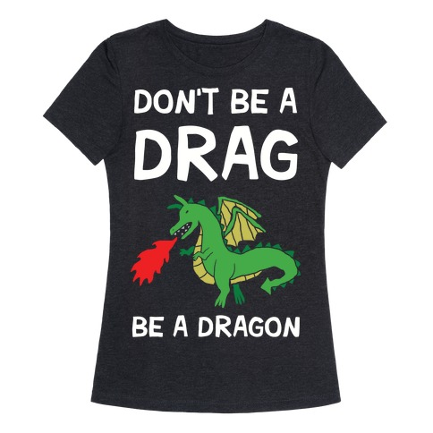 Don't Be A Drag Be A Dragon Womens T-Shirt