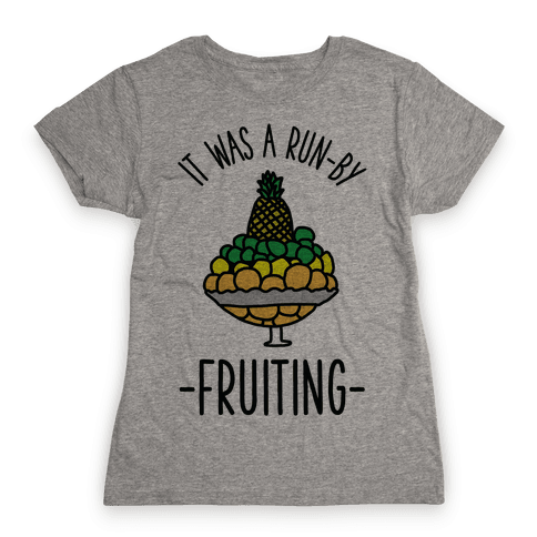 It Was A Run-By Fruiting Womens T-Shirt