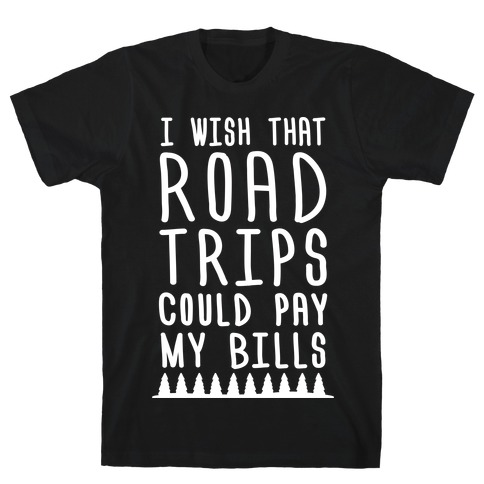 I Wish That Road Trips Could Pay My Bills (White) T-Shirt