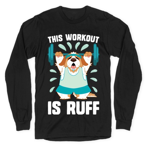 This Workout Is Ruff Long Sleeve T-Shirt