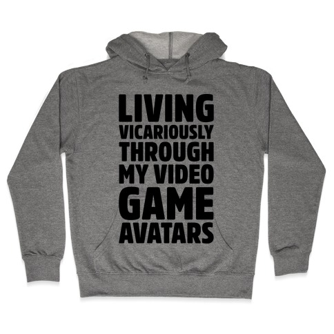 Living Vicariously Through My Video Game Avatars Hooded Sweatshirt