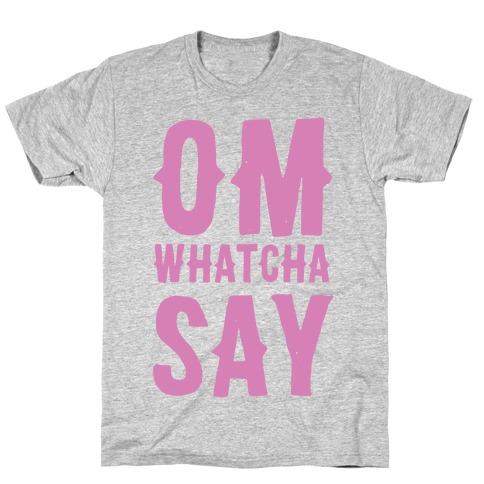 Om Whatcha Say? T-Shirt