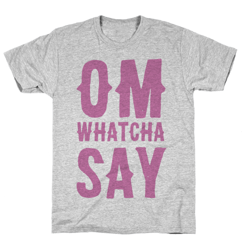 Om Whatcha Say? Mens T-Shirt