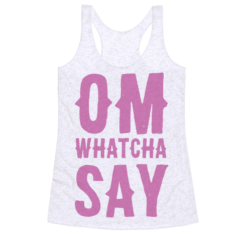 Om Whatcha Say? Racerback Tank Top