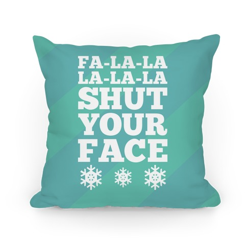 Fa-la-la-la-la-la Shut Your Face Pillow
