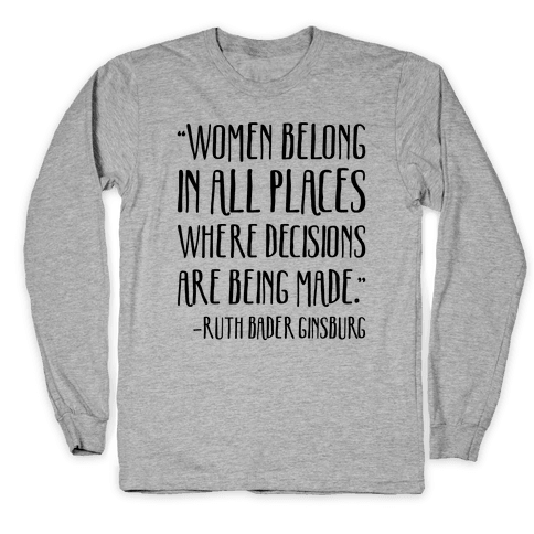Women Belong In Places Where Decisions Are Being Made RBG Quote Long Sleeve T-Shirt