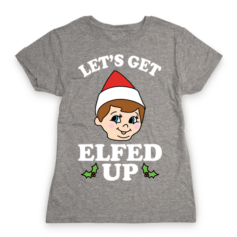 Let's Get Elfed Up Christmas Womens T-Shirt