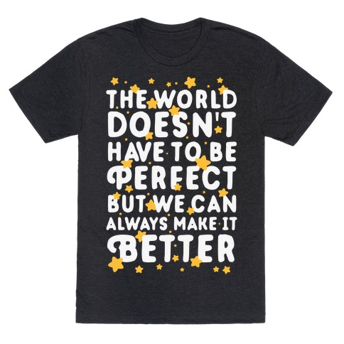 The World Doesn't Have To Be Perfect, But We Can Always Make It Better T-Shirt