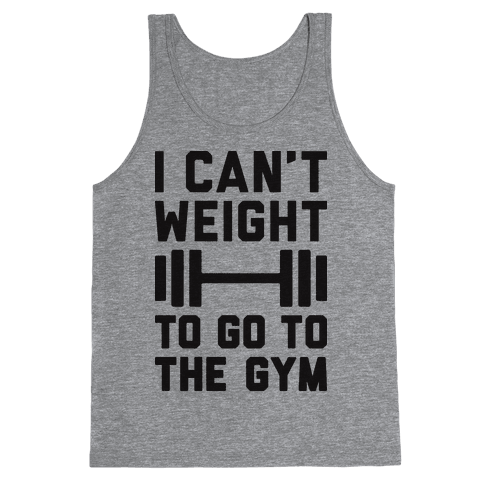 I Can't Weight To Go To The Gym Tank Top