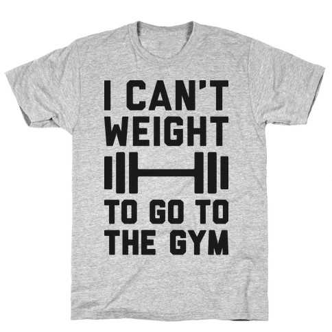 I Can't Weight To Go To The Gym Mens T-Shirt