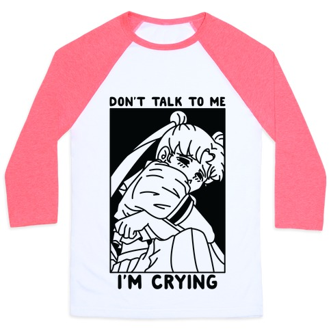 Don't Talk To Me I'm Crying Baseball Tee