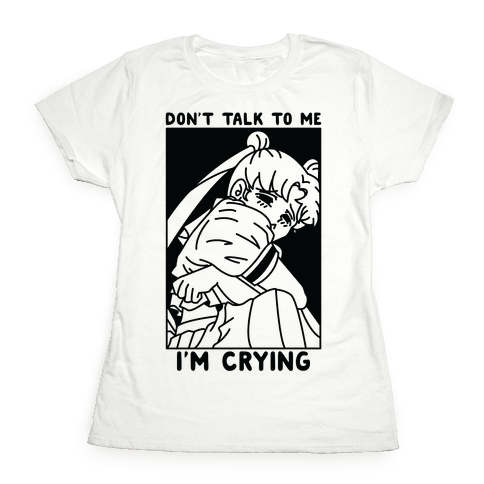Don't Talk To Me I'm Crying Womens T-Shirt