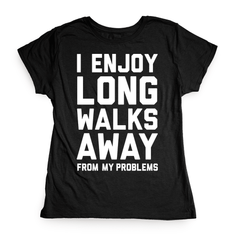 I Enjoy Long Walks Away From My Problems Womens T-Shirt