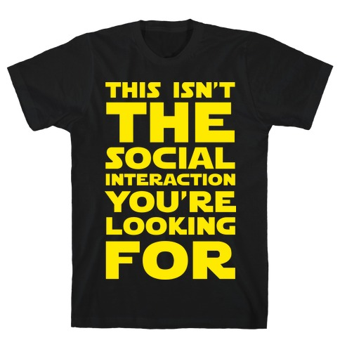 This Isn't The Social Interaction You're Looking For T-Shirt