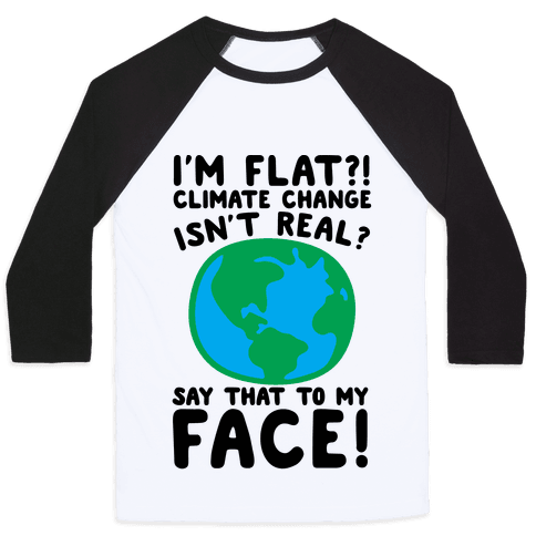 I'm Flat Climate Change Isn't Real Say That To My Face  Baseball Tee