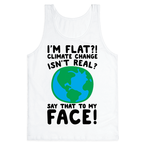 I'm Flat Climate Change Isn't Real Say That To My Face  Tank Top