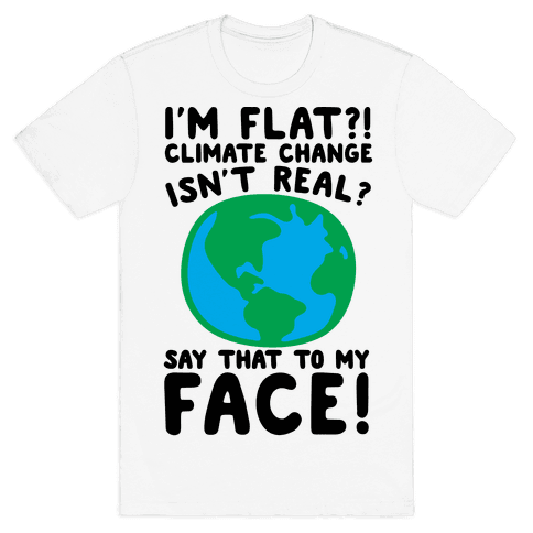 I'm Flat Climate Change Isn't Real Say That To My Face  Mens T-Shirt