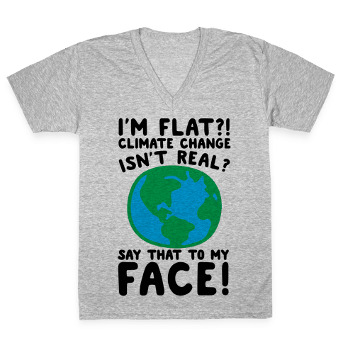 I'm Flat Climate Change Isn't Real Say That To My Face  V-Neck Tee Shirt