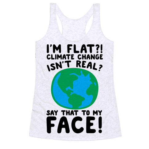 I'm Flat Climate Change Isn't Real Say That To My Face  Racerback Tank Top