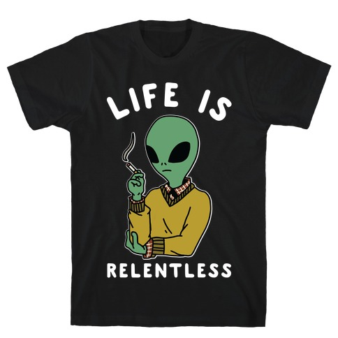 Life is Relentless Smoking Alien T-Shirt