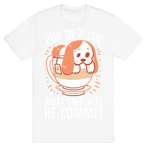 Pup In A Cup, What Sins Will He Commit? T-Shirt