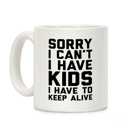 Sorry I Can't I Have Kids I Have To Keep Alive Coffee Mug