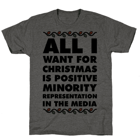 All I Want For Christmas Is Positive Minority Representation In The Media  Mens T-Shirt
